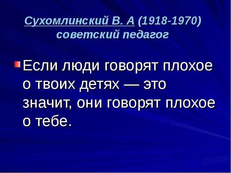Сухомлинский В. А (1918-1970) советский педагог Если люди говорят плохое о твоих детях — это значит,
