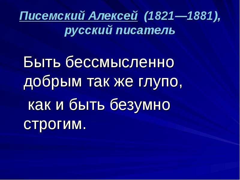 Писемский Алексей (1821—1881), русский писатель Быть бессмысленно добрым так же глупо, как и быть бе