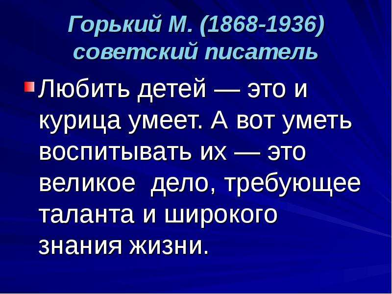 Горький М. (1868-1936) советский писатель Любить детей — это и курица умеет. А вот уметь воспитывать