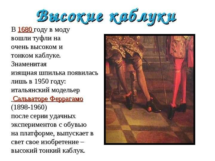 В 1680 году в моду В 1680 году в моду вошли туфли на очень высоком и тонком каблуке. Знаменитая изящ