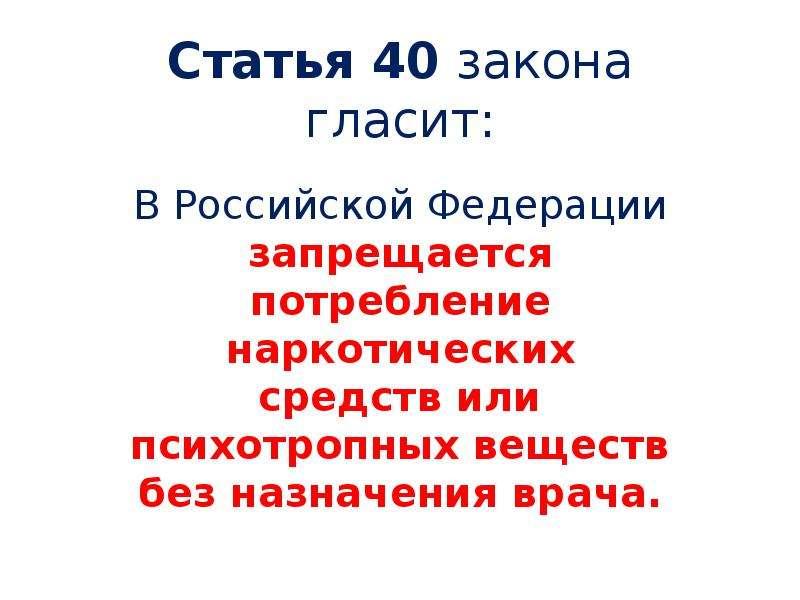 Статья 40 закона гласит: В Российской Федерации запрещается потребление наркотических средств или пс