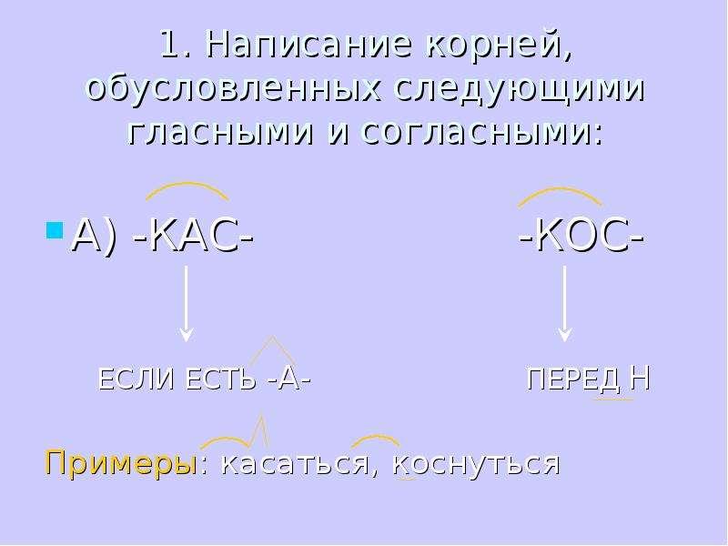 1. Написание корней, обусловленных следующими гласными и согласными: А) -КАС- -КОС- ЕСЛИ ЕСТЬ -А- ПЕ