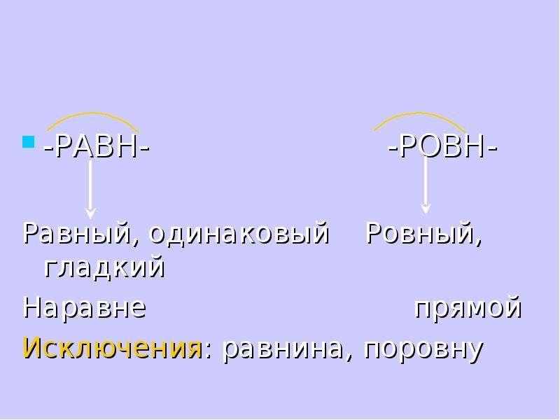 -РАВН- -РОВН- Равный, одинаковый Ровный, гладкий Наравне прямой Исключения: равнина, поровну