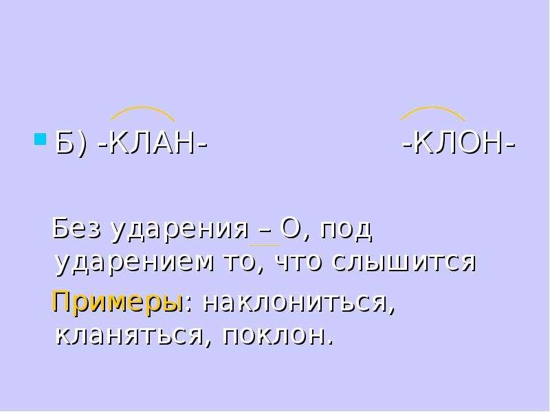 Б) -КЛАН- -КЛОН- Без ударения – О, под ударением то, что слышится Примеры: наклониться, кланяться, п