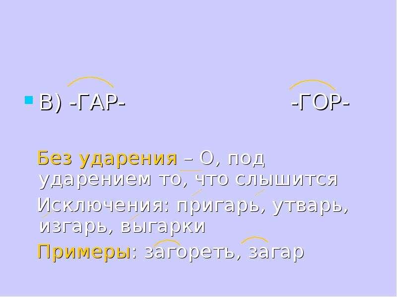 В) -ГАР- -ГОР- Без ударения – О, под ударением то, что слышится Исключения: пригарь, утварь, изгарь,