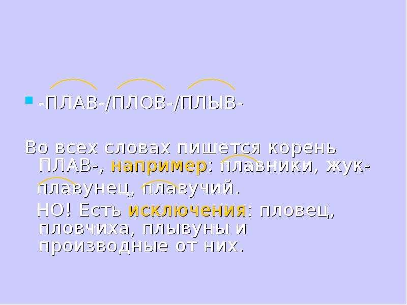 -ПЛАВ-/ПЛОВ-/ПЛЫВ- Во всех словах пишется корень ПЛАВ-, например: плавники, жук- плавунец, плавучий.