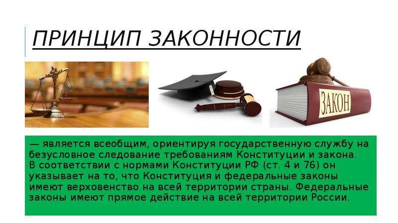 Принцип законности — является всеобщим, ориентируя государственную службу на безусловное следование