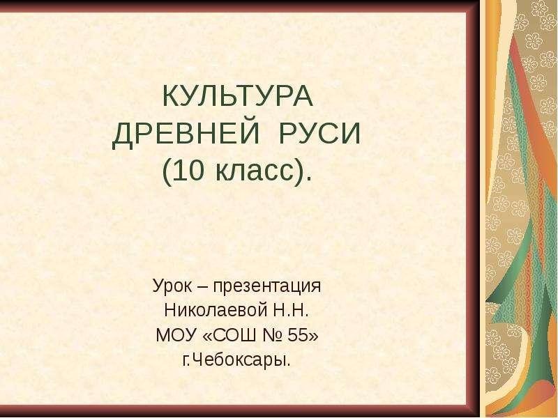КУЛЬТУРА ДРЕВНЕЙ РУСИ (10 класс). Урок – презентация Николаевой Н. Н. МОУ «СОШ  55» г. Чебоксары.