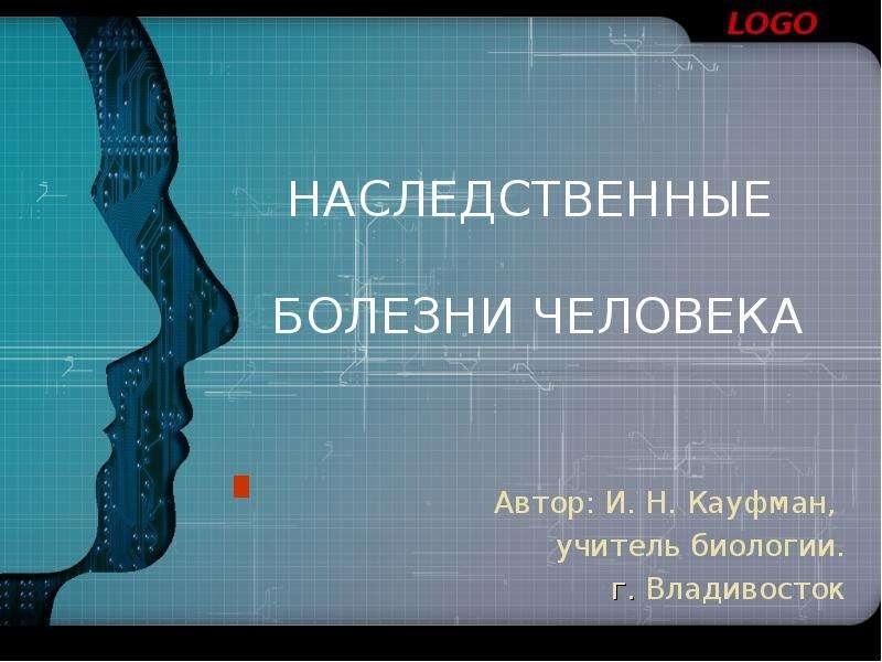 Презентация НАСЛЕДСТВЕННЫЕ БОЛЕЗНИ ЧЕЛОВЕКА Автор: И. Н. Кауфман, учитель биологии. г. Владивосток