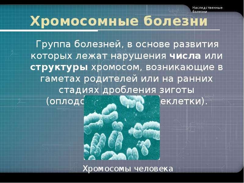 Хромосомные болезни Группа болезней, в основе развития которых лежат нарушения числа или структуры х