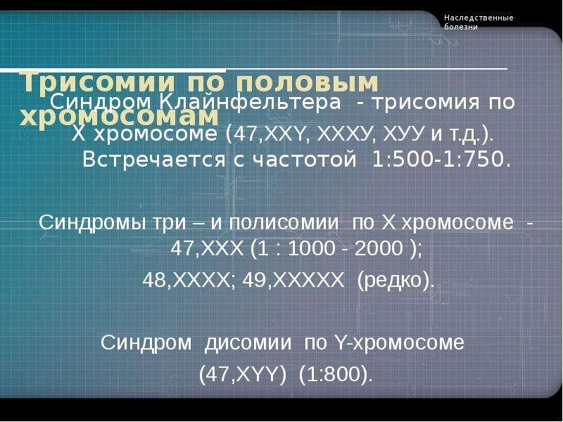Трисомии по половым хромосомам Синдром Клайнфельтера - трисомия по Х хромосоме (47,XXY, ХХХУ, ХУУ и