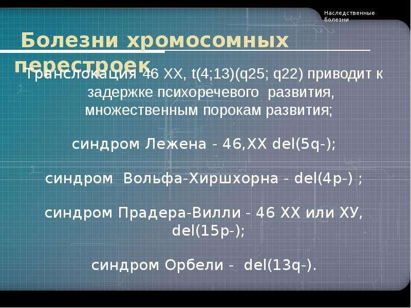 Болезни хромосомных перестроек Транслокация 46 ХХ, t(4;13)(q25; q22) приводит к задержке психоречево