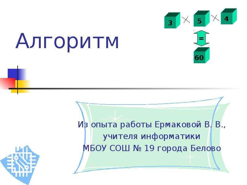 Алгоритм Из опыта работы Ермаковой В. В. , учителя информатики МБОУ СОШ  19 города Белово