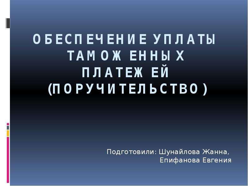 Презентация Обеспечение уплаты таможенных платежей (поручительство) Подготовили: Шунайлова Жанна, Епифанова Евгения