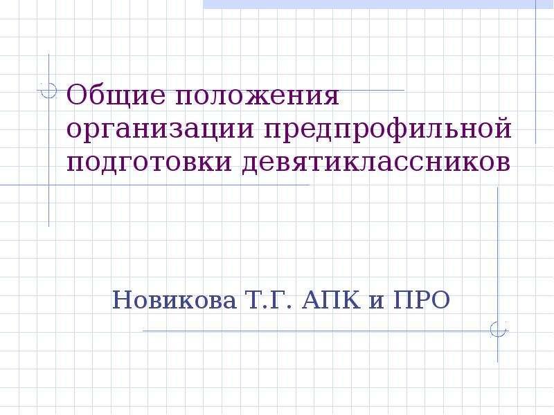 Презентация Общие положения организации предпрофильной подготовки девятиклассников Новикова Т. Г. АПК и ПРО