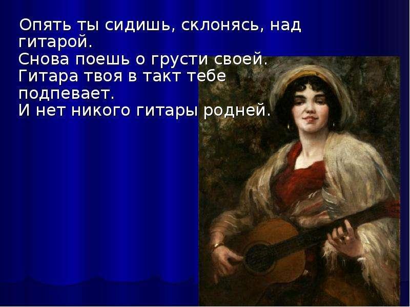 Опять ты сидишь, склонясь, над гитарой. Снова поешь о грусти своей. Гитара твоя в такт тебе подпевае