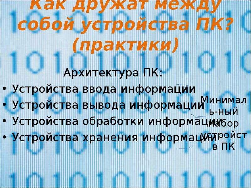Как дружат между собой устройства ПК? (практики) Архитектура ПК: Устройства ввода информации Устройс