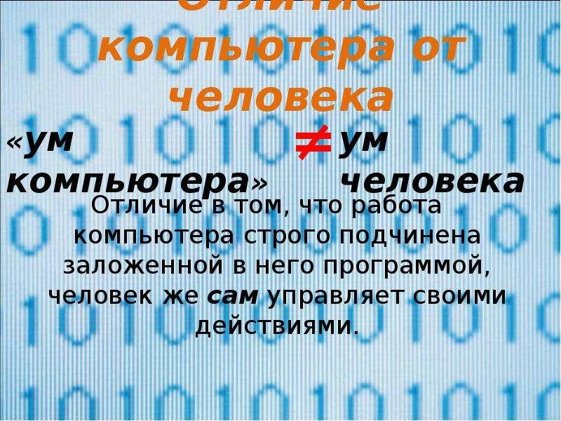 Отличие компьютера от человека Отличие в том, что работа компьютера строго подчинена заложенной в не