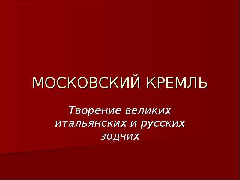 Презентация МОСКОВСКИЙ КРЕМЛЬ Творение великих итальянских и русских зодчих