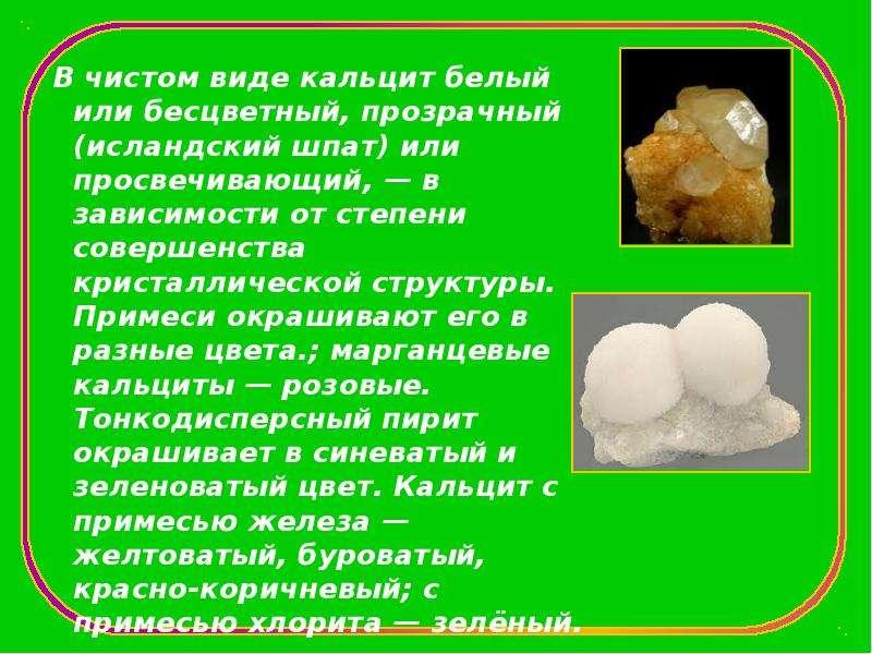 В чистом виде кальцит белый или бесцветный, прозрачный (исландский шпат) или просвечивающий, — в зав