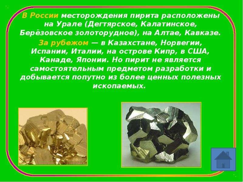 В России месторождения пирита расположены на Урале (Дегтярское, Калатинское, Берёзовское золоторудно