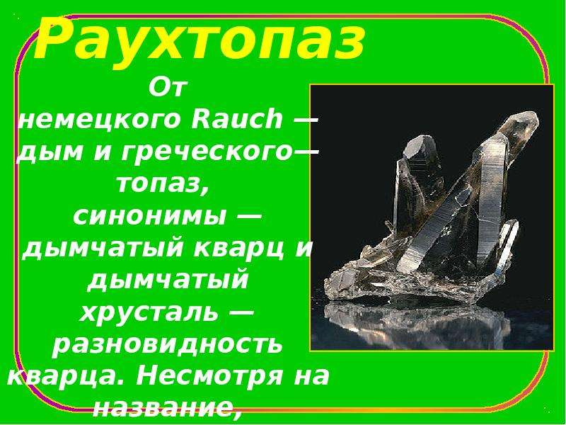 Раухтопаз От немецкого Rauch — дым и греческого— топаз, синонимы — дымчатый кварц и дымчатый хрустал