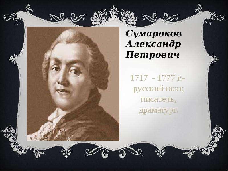 Сумароков Александр Петрович 1717 - 1777 г. - русский поэт, писатель, драматург.