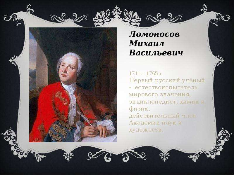 Ломоносов Михаил Васильевич 1711 – 1765 г. Первый русский учёный - естествоиспытатель мирового значе
