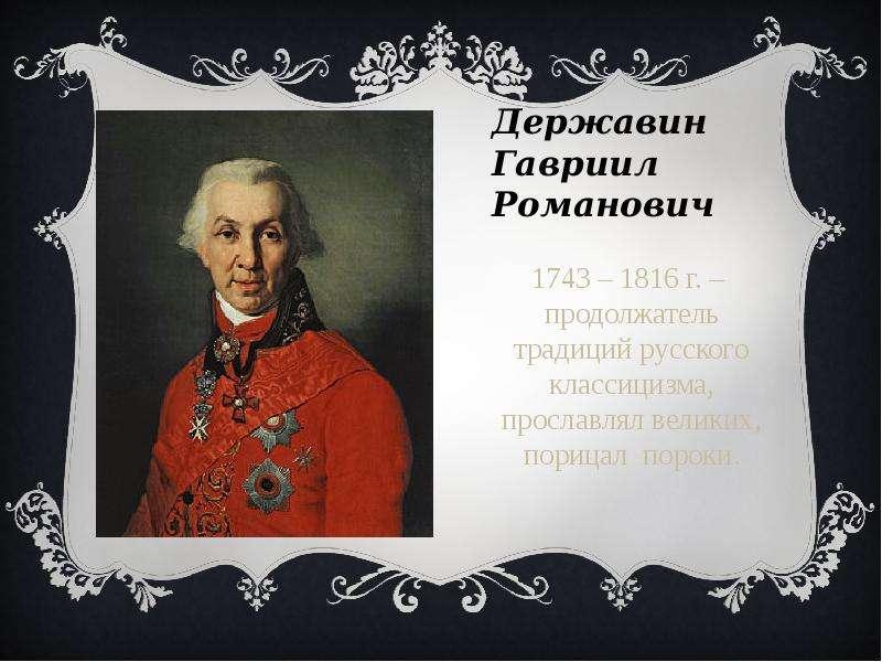 Державин Гавриил Романович 1743 – 1816 г. – продолжатель традиций русского классицизма, прославлял в