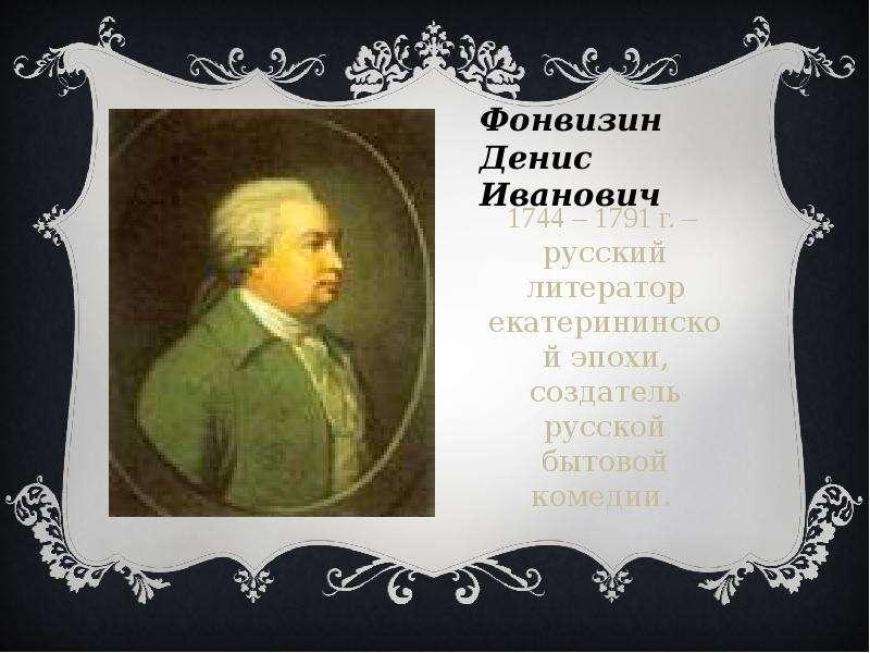Фонвизин Денис Иванович 1744 – 1791 г. – русский литератор екатерининской эпохи, создатель русской б