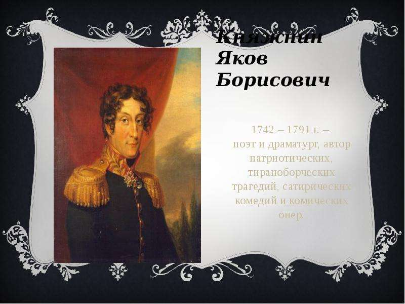 Княжнин Яков Борисович 1742 – 1791 г. – поэт и драматург, автор патриотических, тираноборческих траг