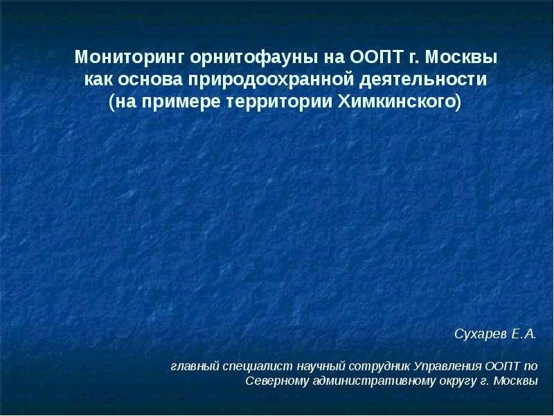 Презентация Мониторинг орнитофауны на ООПТ г. Москвы как основа природоохранной деятельности (на примере территории Химкинского) Сухарев Е. А.