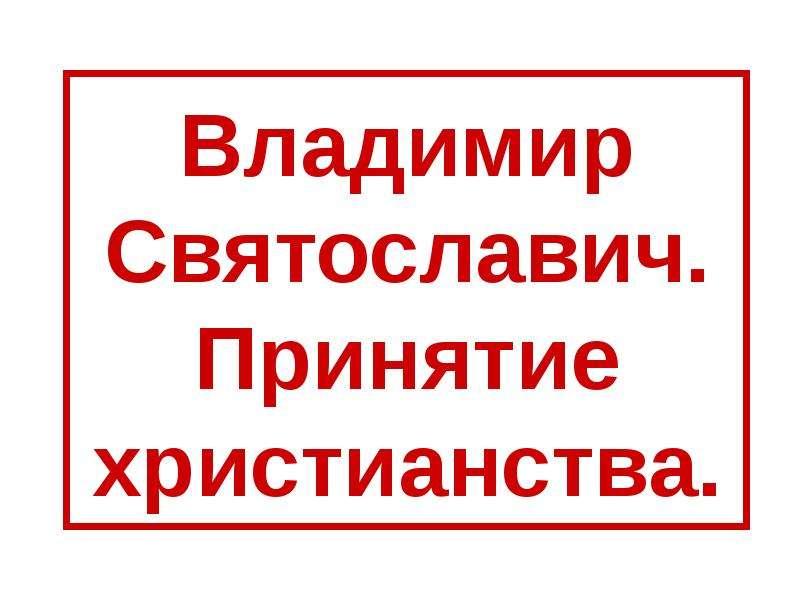 Презентация Владимир Святославич. Принятие христианства.