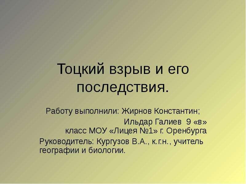 Тоцкий взрыв и его последствия. Работу выполнили: Жирнов Константин; Ильдар Галиев 9 «в» класс МОУ «Лицея 1» г.