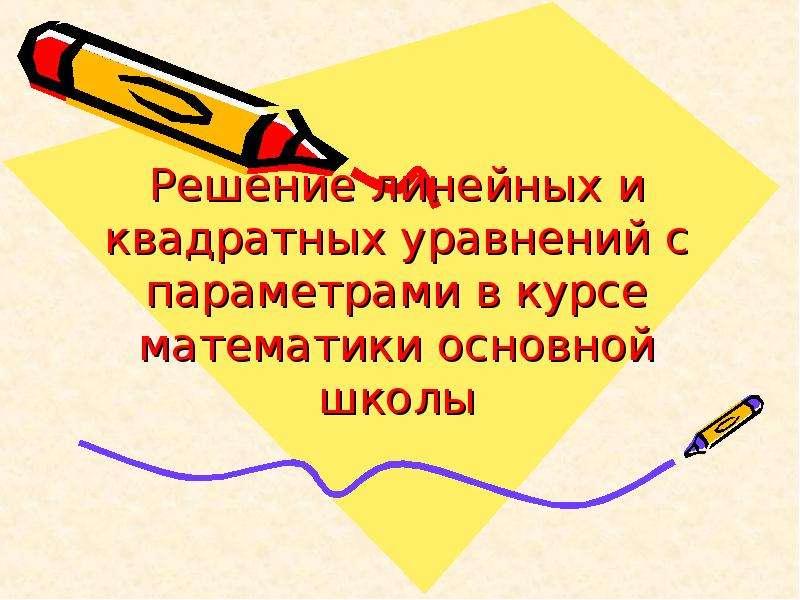 Презентация Решение линейных и квадратных уравнений с параметрами в курсе математики основной школы
