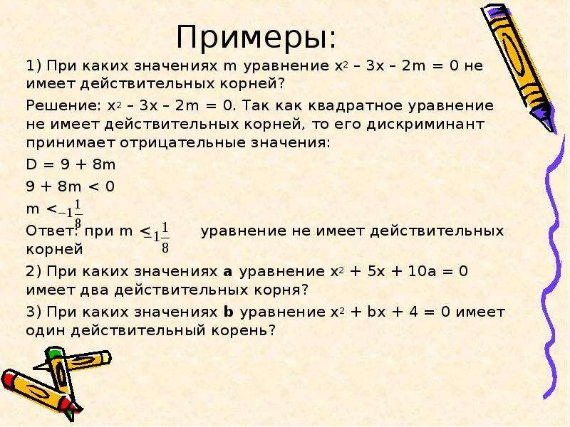 Примеры: 1) При каких значениях m уравнение х2 – 3х – 2m = 0 не имеет действительных корней? Решение