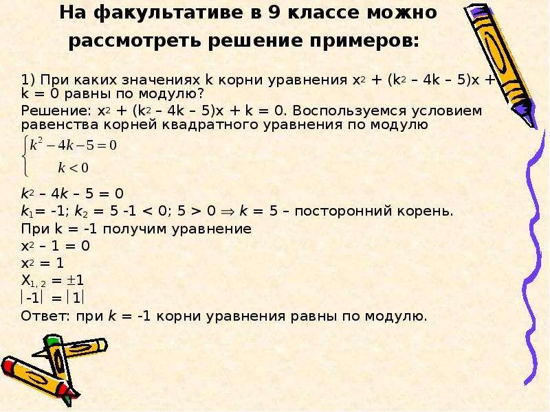На факультативе в 9 классе можно рассмотреть решение примеров: 1) При каких значениях k корни уравне