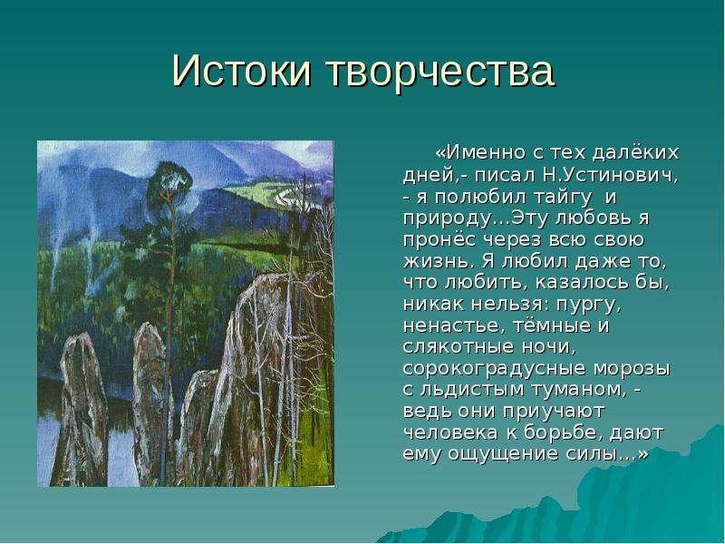Истоки творчества «Именно с тех далёких дней,- писал Н. Устинович, - я полюбил тайгу и природу…Эту л