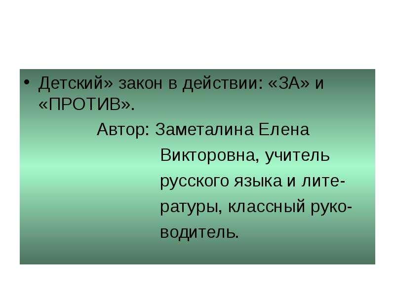 Презентация Детский» закон в действии: «ЗА» и «ПРОТИВ». Автор: Заметалина Елена Викторовна, учитель рус