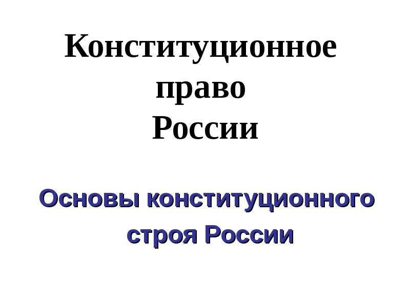 Презентация Конституционное право России Основы конституционного строя России