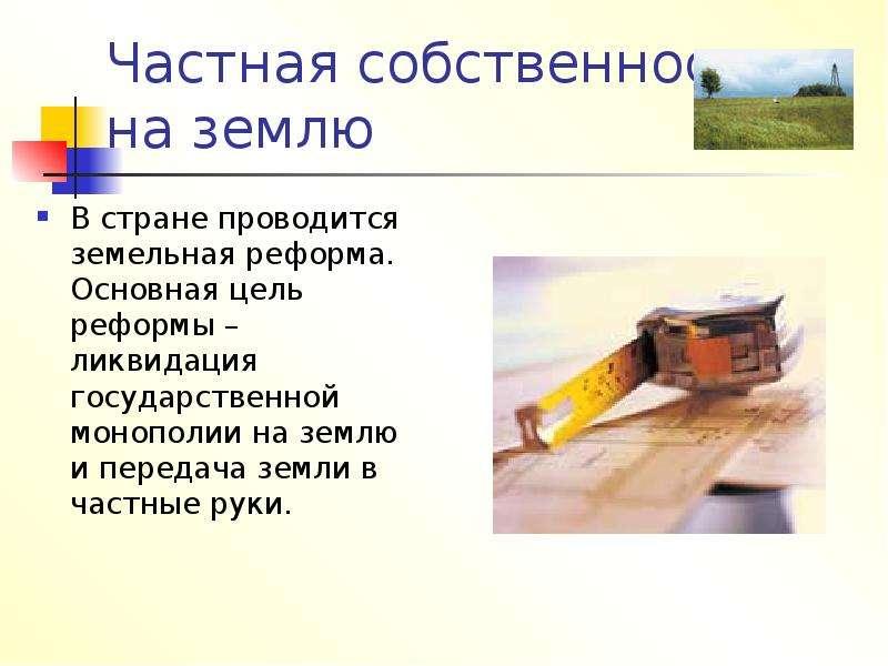 Частная собственность на землю В стране проводится земельная реформа. Основная цель реформы – ликвид