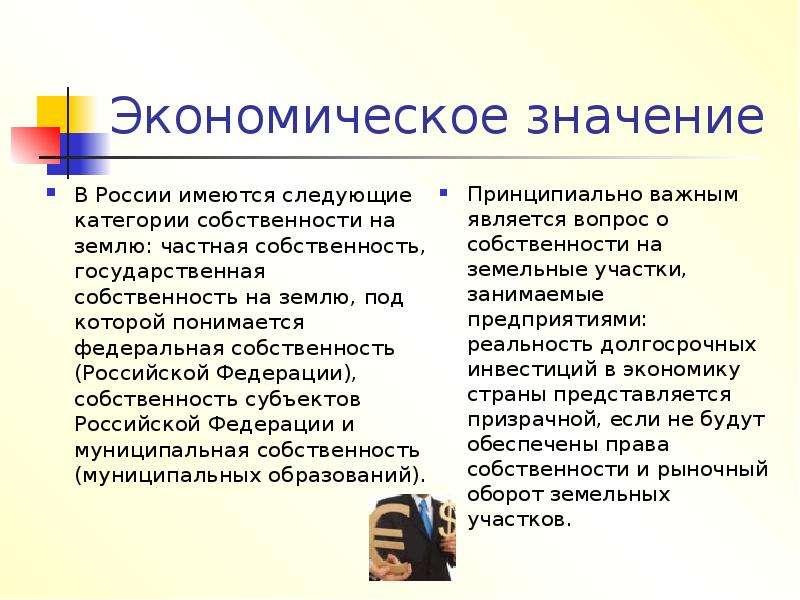 Экономическое значение В России имеются следующие категории собственности на землю: частная собствен