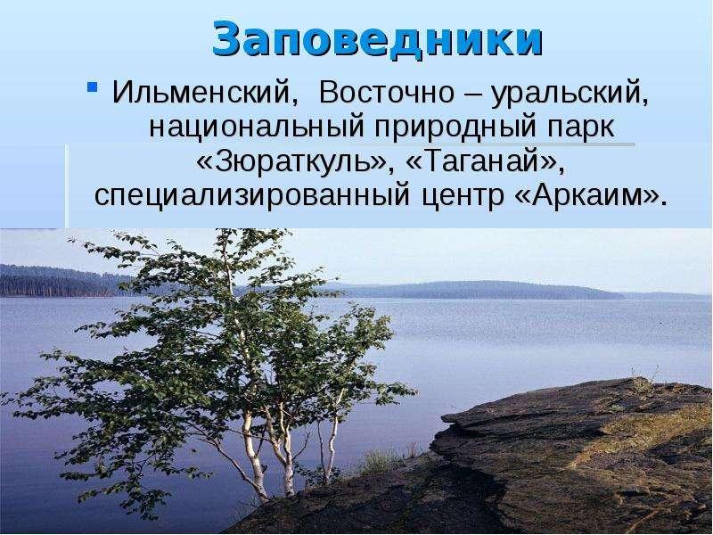 Заповедники Ильменский, Восточно – уральский, национальный природный парк «Зюраткуль», «Таганай», сп