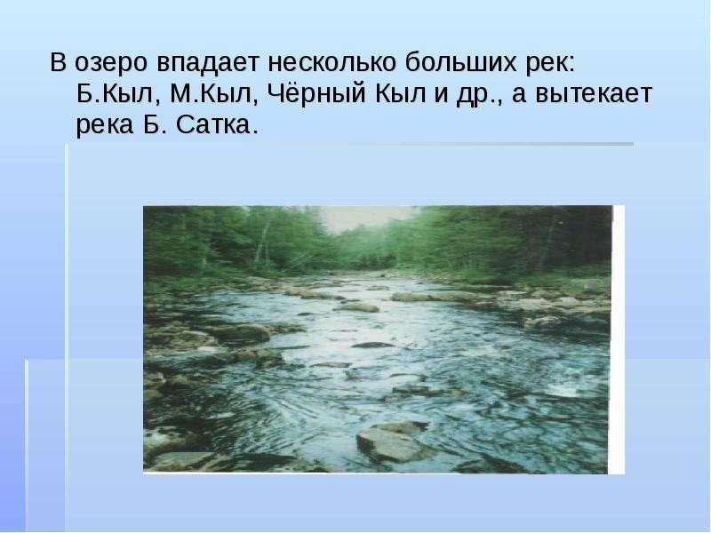 В озеро впадает несколько больших рек: Б. Кыл, М. Кыл, Чёрный Кыл и др. , а вытекает река Б. Сатка.