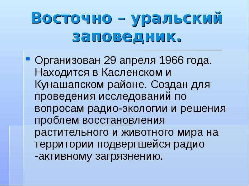 Восточно – уральский заповедник. Организован 29 апреля 1966 года. Находится в Касленском и Кунашапск