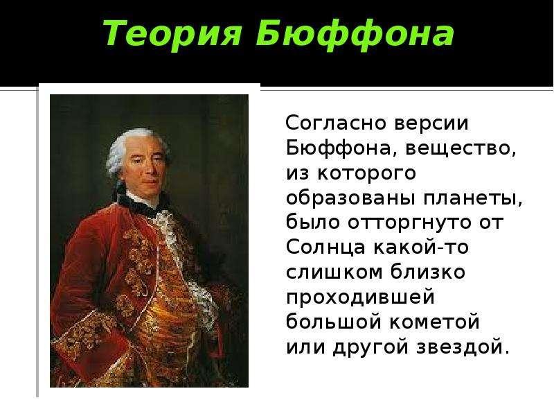 Теория Бюффона Согласно версии Бюффона, вещество, из которого образованы планеты, было отторгнуто от