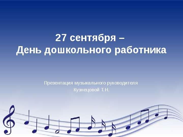 27 сентября – День дошкольного работника Презентация музыкального руководителя Кузнецовой Т. Н.