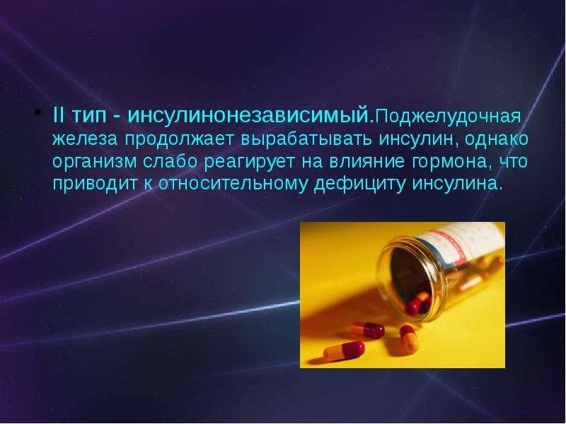 II тип - инсулинонезависимый. Поджелудочная железа продолжает вырабатывать инсулин, однако организм