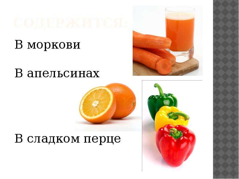 Содержится: В моркови В апельсинах В сладком перце