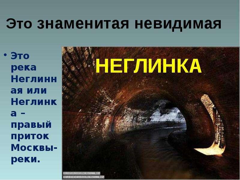 Это знаменитая невидимая Это река Неглинная или Неглинка – правый приток Москвы-реки.